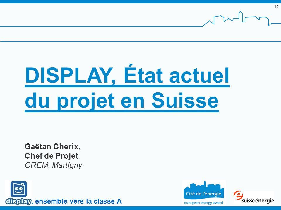 , ensemble vers la classe A 12 DISPLAY, État actuel du projet en Suisse Gaëtan Cherix, Chef de Projet CREM, Martigny