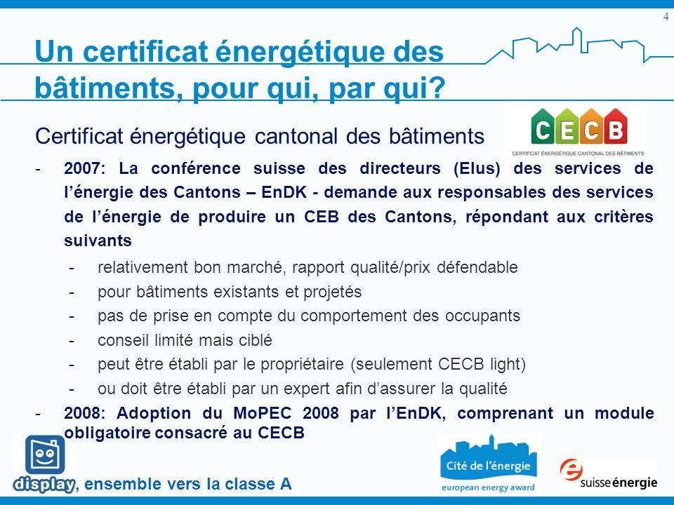 , ensemble vers la classe A 4 Certificat énergétique cantonal des bâtiments -2007: La conférence suisse des directeurs (Elus) des services de lénergie des Cantons – EnDK - demande aux responsables des services de lénergie de produire un CEB des Cantons, répondant aux critères suivants -relativement bon marché, rapport qualité/prix défendable -pour bâtiments existants et projetés -pas de prise en compte du comportement des occupants -conseil limité mais ciblé -peut être établi par le propriétaire (seulement CECB light) -ou doit être établi par un expert afin dassurer la qualité -2008: Adoption du MoPEC 2008 par lEnDK, comprenant un module obligatoire consacré au CECB Un certificat énergétique des bâtiments, pour qui, par qui?