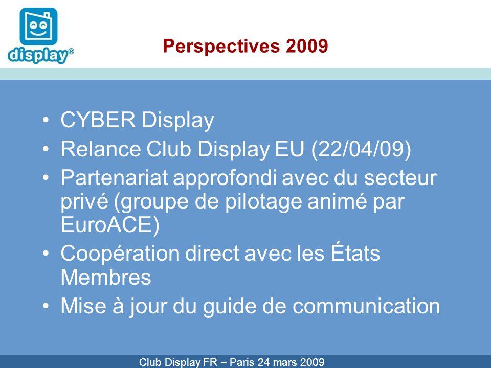 Cliquez pour modifier le style du titre Club Display FR – Paris 24 mars 2009 Perspectives 2009 CYBER Display Relance Club Display EU (22/04/09) Partenariat approfondi avec du secteur privé (groupe de pilotage animé par EuroACE) Coopération direct avec les États Membres Mise à jour du guide de communication