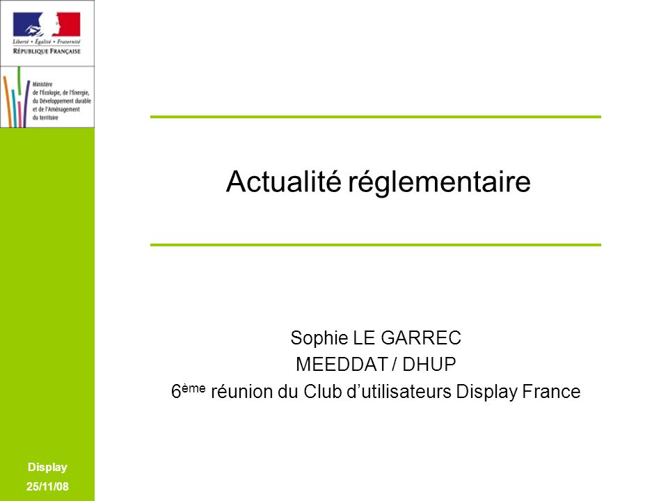 Display 25/11/08 Actualité réglementaire Sophie LE GARREC MEEDDAT / DHUP 6 ème réunion du Club dutilisateurs Display France