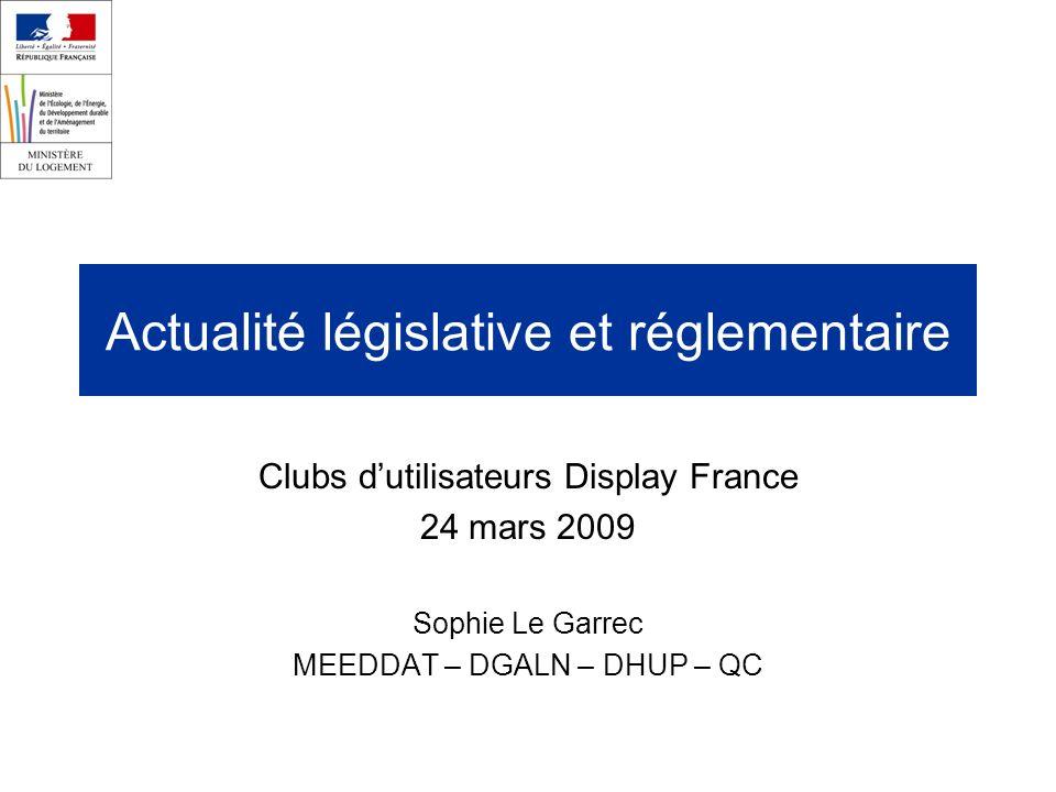 Actualité législative et réglementaire Clubs dutilisateurs Display France 24 mars 2009 Sophie Le Garrec MEEDDAT – DGALN – DHUP – QC