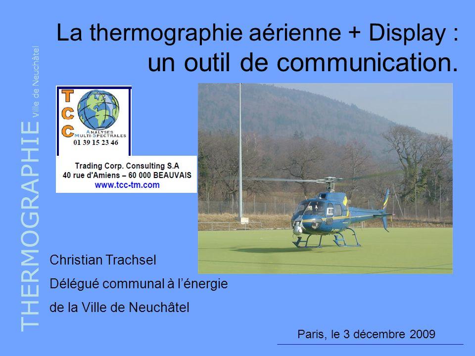THERMOGRAPHIE Ville de Neuchâtel Paris, le 3 décembre 2009 La thermographie aérienne + Display : un outil de communication. Christian Trachsel Délégué