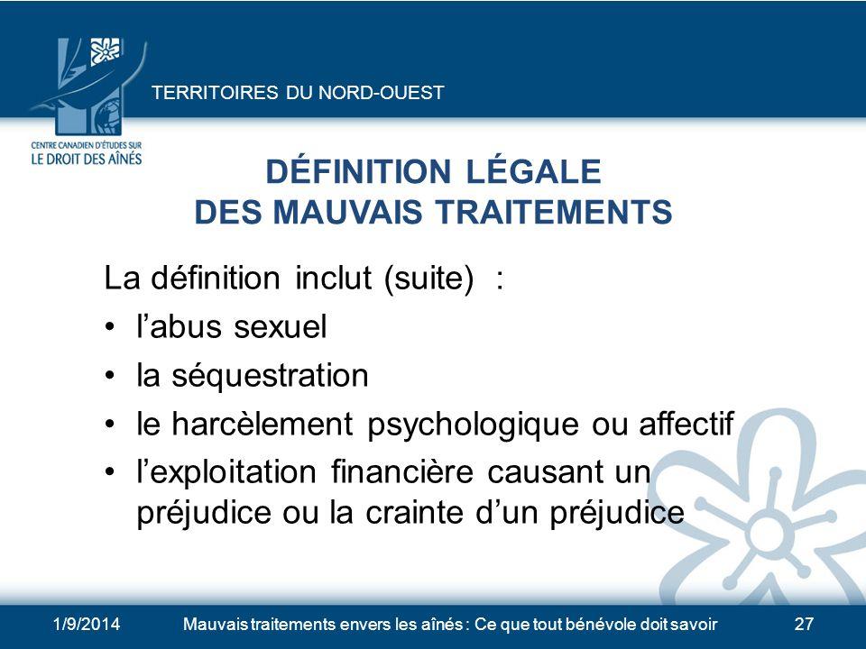 1/9/2014Mauvais traitements envers les aînés : Ce que tout bénévole doit savoir26 DÉFINITION LÉGALE DES MAUVAIS TRAITEMENTS La définition inclut : les