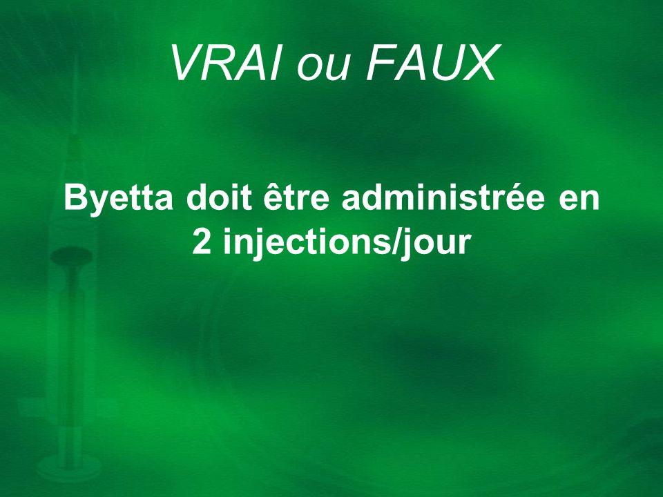 Byetta doit être administrée en 2 injections/jour VRAI ou FAUX