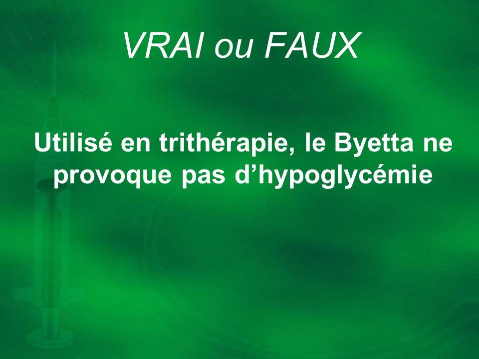 Utilisé en trithérapie, le Byetta ne provoque pas dhypoglycémie VRAI ou FAUX