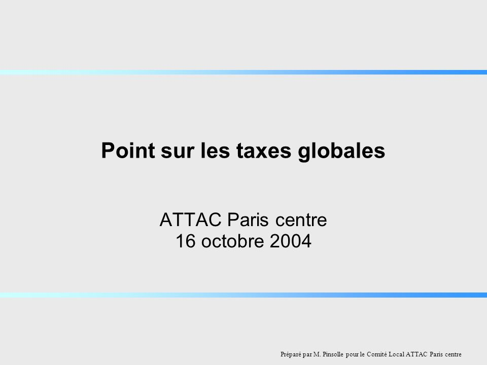 Point sur les taxes globales ATTAC Paris centre 16 octobre 2004 Préparé par M.