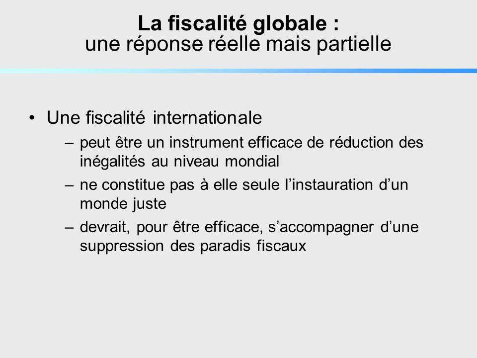 La fiscalité globale : une réponse réelle mais partielle Une fiscalité internationale –peut être un instrument efficace de réduction des inégalités au niveau mondial –ne constitue pas à elle seule linstauration dun monde juste –devrait, pour être efficace, saccompagner dune suppression des paradis fiscaux