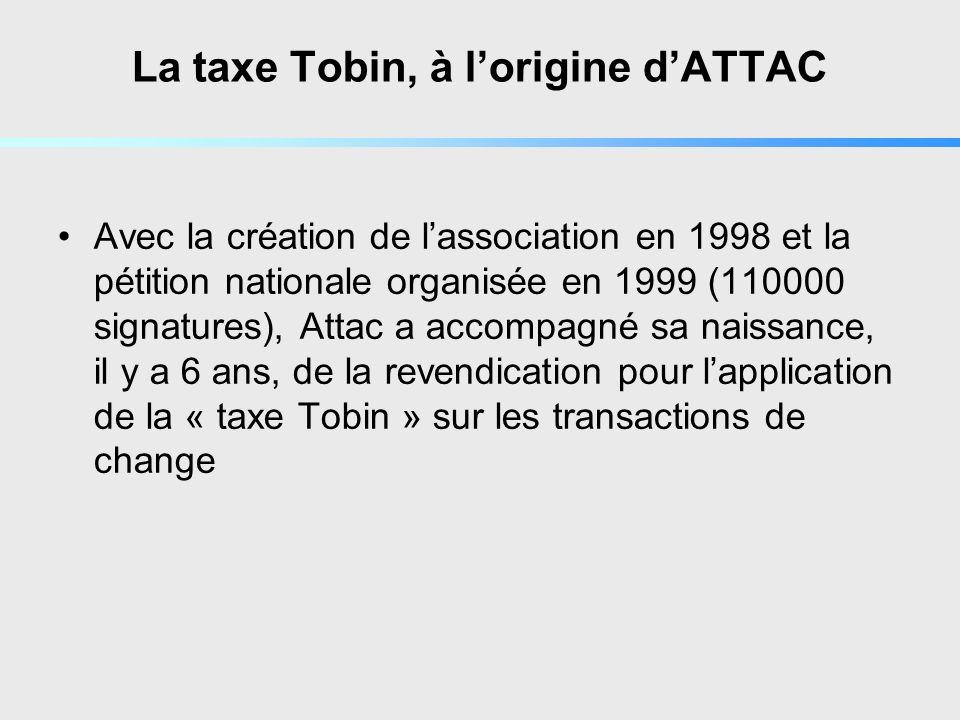 La taxe Tobin, à lorigine dATTAC Avec la création de lassociation en 1998 et la pétition nationale organisée en 1999 (110000 signatures), Attac a accompagné sa naissance, il y a 6 ans, de la revendication pour lapplication de la « taxe Tobin » sur les transactions de change