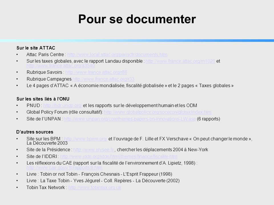 Pour se documenter Sur le site ATTAC Attac Paris Centre : http://www.local.attac.org/parisctr/documents.htmhttp://www.local.attac.org/parisctr/documents.htm Sur les taxes globales, avec le rapport Landau disponible : http://www.france.attac.org/m1020 et http://www.france.attac.org/a3540http://www.france.attac.org/m1020 http://www.france.attac.org/a3540 Rubrique Savoirs : http://www.france.attac.org/r88http://www.france.attac.org/r88 Rubrique Campagnes http://www.france.attac.org/r33http://www.france.attac.org/r33 Le 4 pages dATTAC « A économie mondialisée, fiscalité globalisée » et le 2 pages « Taxes globales » Sur les sites liés à lONU PNUD : http://hdr.undp.org/ et les rapports sur le développement humain et les ODMhttp://hdr.undp.org/ Global Policy Forum (rôle consultatif): http://www.globalpolicy.org/socecon/glotax/index.htmhttp://www.globalpolicy.org/socecon/glotax/index.htm Site de lUNPAN : http://www.unpan.org/corethemes-papers-on-innovations-LW.asp (6 rapports)http://www.unpan.org/corethemes-papers-on-innovations-LW.asp Dautres sources Site sur les BPM : http://www.bpem.org/ et louvrage de F.