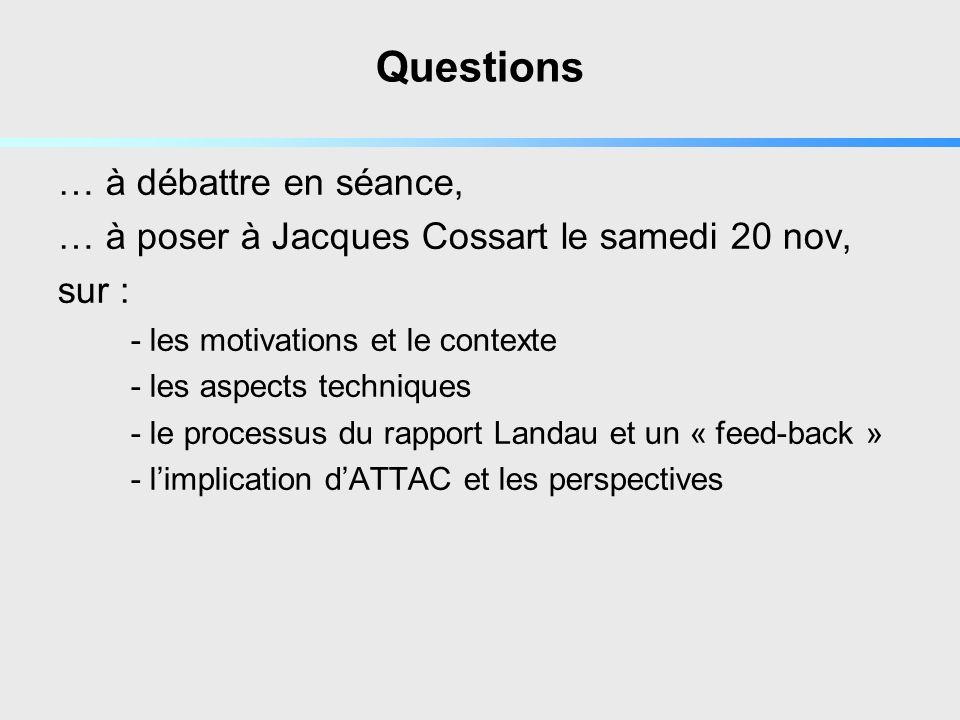 Questions … à débattre en séance, … à poser à Jacques Cossart le samedi 20 nov, sur : - les motivations et le contexte - les aspects techniques - le processus du rapport Landau et un « feed-back » - limplication dATTAC et les perspectives