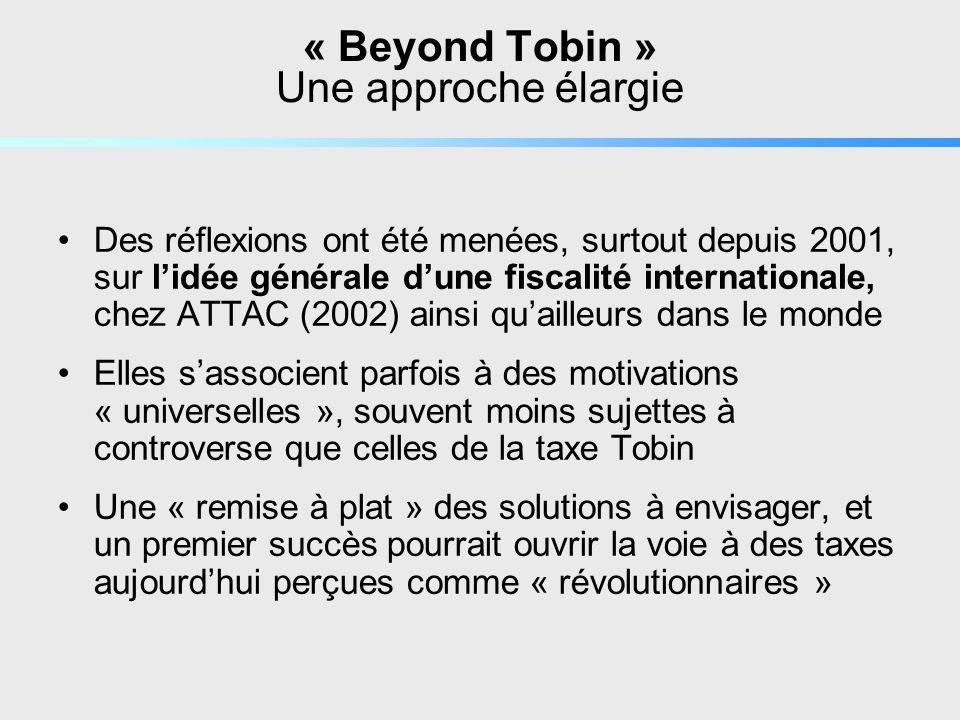 « Beyond Tobin » Une approche élargie Des réflexions ont été menées, surtout depuis 2001, sur lidée générale dune fiscalité internationale, chez ATTAC (2002) ainsi quailleurs dans le monde Elles sassocient parfois à des motivations « universelles », souvent moins sujettes à controverse que celles de la taxe Tobin Une « remise à plat » des solutions à envisager, et un premier succès pourrait ouvrir la voie à des taxes aujourdhui perçues comme « révolutionnaires »