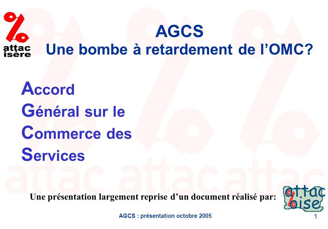 AGCS : présentation octobre 2005 1 AGCS Une bombe à retardement de lOMC? Une présentation largement reprise dun document réalisé par: A ccord G énéral