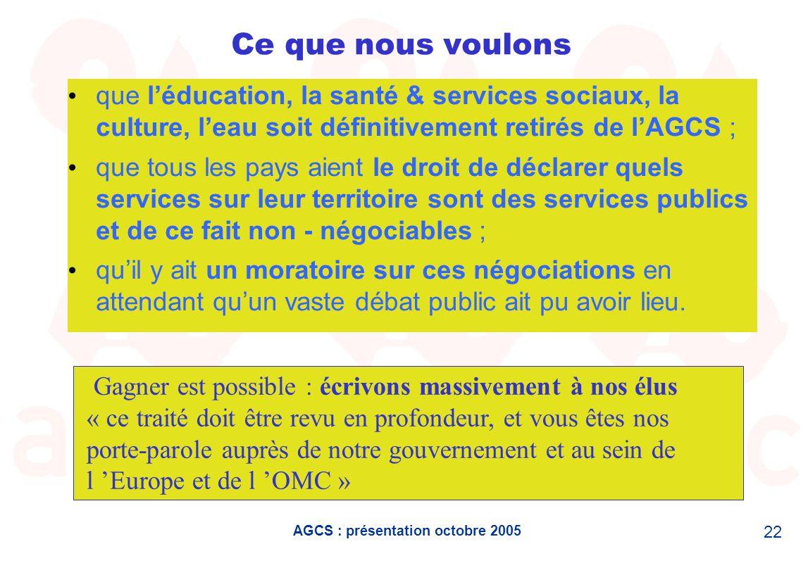 AGCS : présentation octobre 2005 22 Ce que nous voulons que léducation, la santé & services sociaux, la culture, leau soit définitivement retirés de l