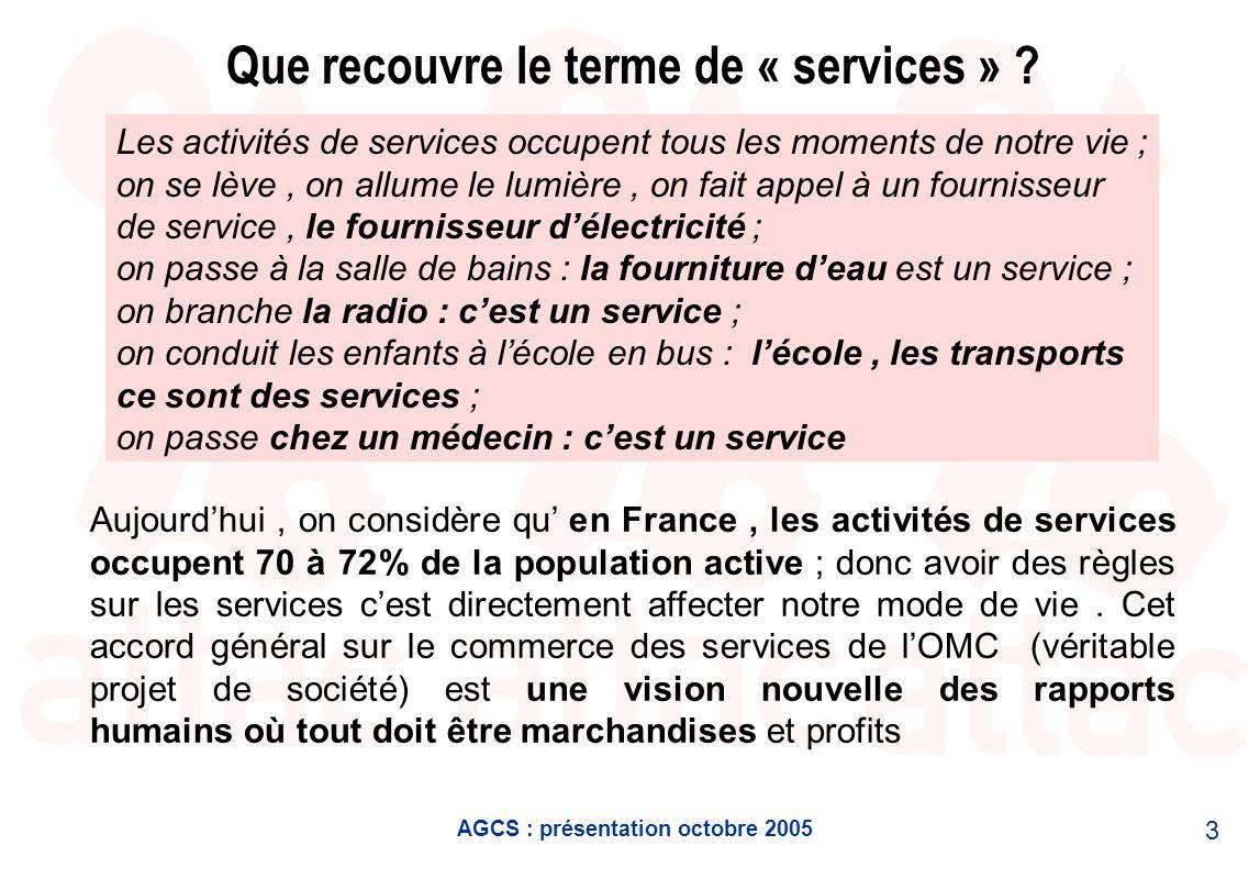 AGCS : présentation octobre 2005 3 Que recouvre le terme de « services » ? Les activités de services occupent tous les moments de notre vie ; on se lè