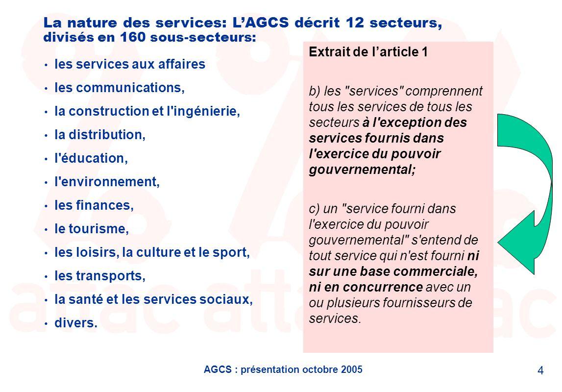 AGCS : présentation octobre 2005 4 La nature des services: LAGCS décrit 12 secteurs, divisés en 160 sous-secteurs: les services aux affaires les communications, la construction et l ingénierie, la distribution, l éducation, l environnement, les finances, le tourisme, les loisirs, la culture et le sport, les transports, la santé et les services sociaux, divers.