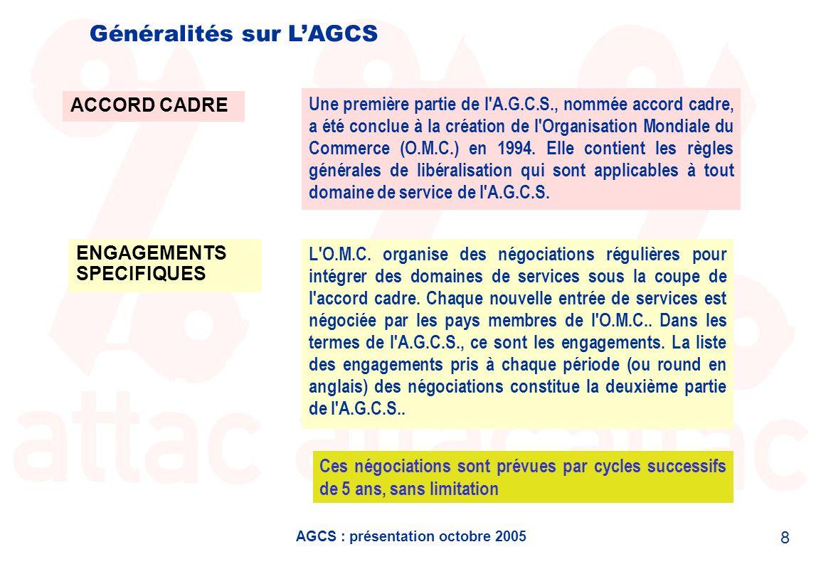 AGCS : présentation octobre 2005 8 Généralités sur LAGCS ACCORD CADRE ENGAGEMENTS SPECIFIQUES Une première partie de l'A.G.C.S., nommée accord cadre,