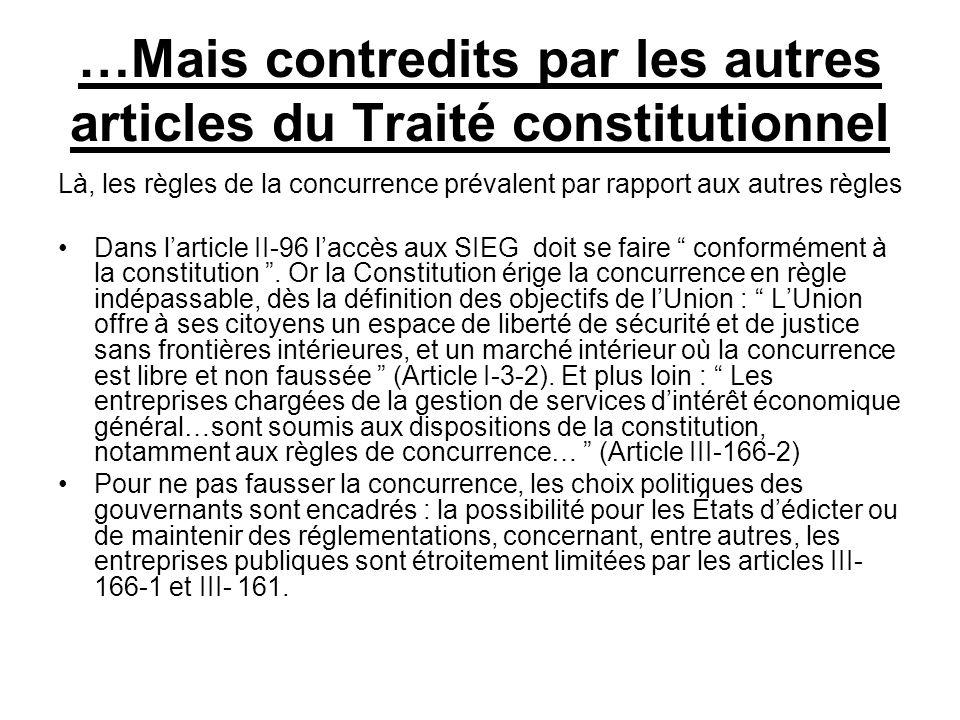 …Mais contredits par les autres articles du Traité constitutionnel Là, les règles de la concurrence prévalent par rapport aux autres règles Dans larticle II-96 laccès aux SIEG doit se faire conformément à la constitution.