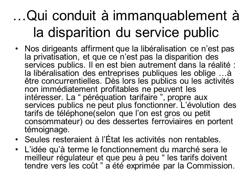 …Qui conduit à immanquablement à la disparition du service public Nos dirigeants affirment que la libéralisation ce nest pas la privatisation, et que ce nest pas la disparition des services publics.