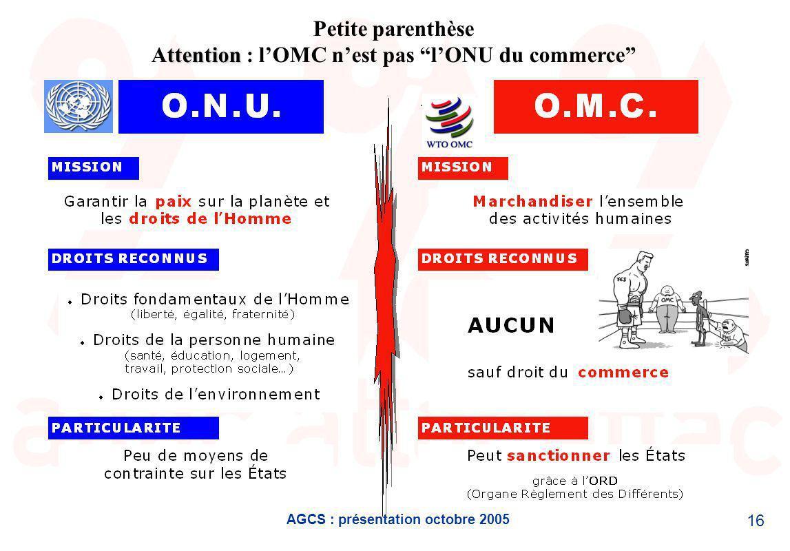AGCS : présentation octobre 2005 16 ttention Petite parenthèse Attention : lOMC nest pas lONU du commerce