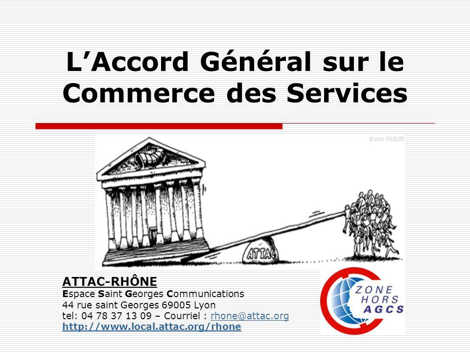 LAccord Général sur le Commerce des Services ATTAC-RHÔNE Espace Saint Georges Communications 44 rue saint Georges 69005 Lyon tel: 04 78 37 13 09 – Courriel : rhone@attac.orgrhone@attac.org http://www.local.attac.org/rhone