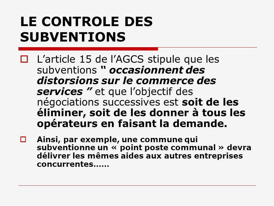 LE CONTROLE DES SUBVENTIONS Larticle 15 de lAGCS stipule que les subventions occasionnent des distorsions sur le commerce des services et que lobjectif des négociations successives est soit de les éliminer, soit de les donner à tous les opérateurs en faisant la demande.