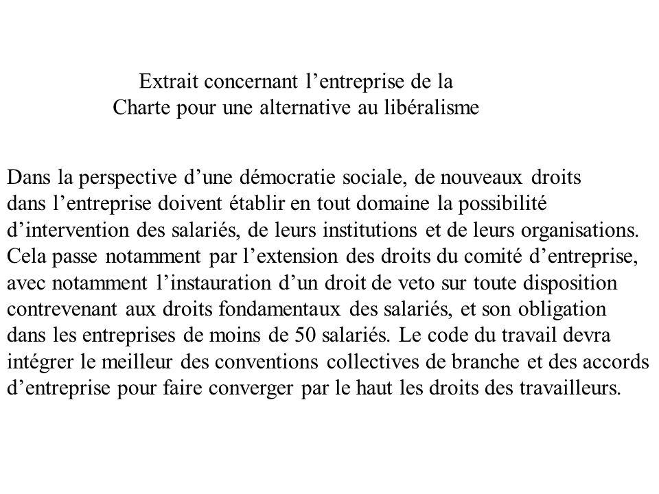 Extrait concernant lentreprise de la Charte pour une alternative au libéralisme Dans la perspective dune démocratie sociale, de nouveaux droits dans lentreprise doivent établir en tout domaine la possibilité dintervention des salariés, de leurs institutions et de leurs organisations.