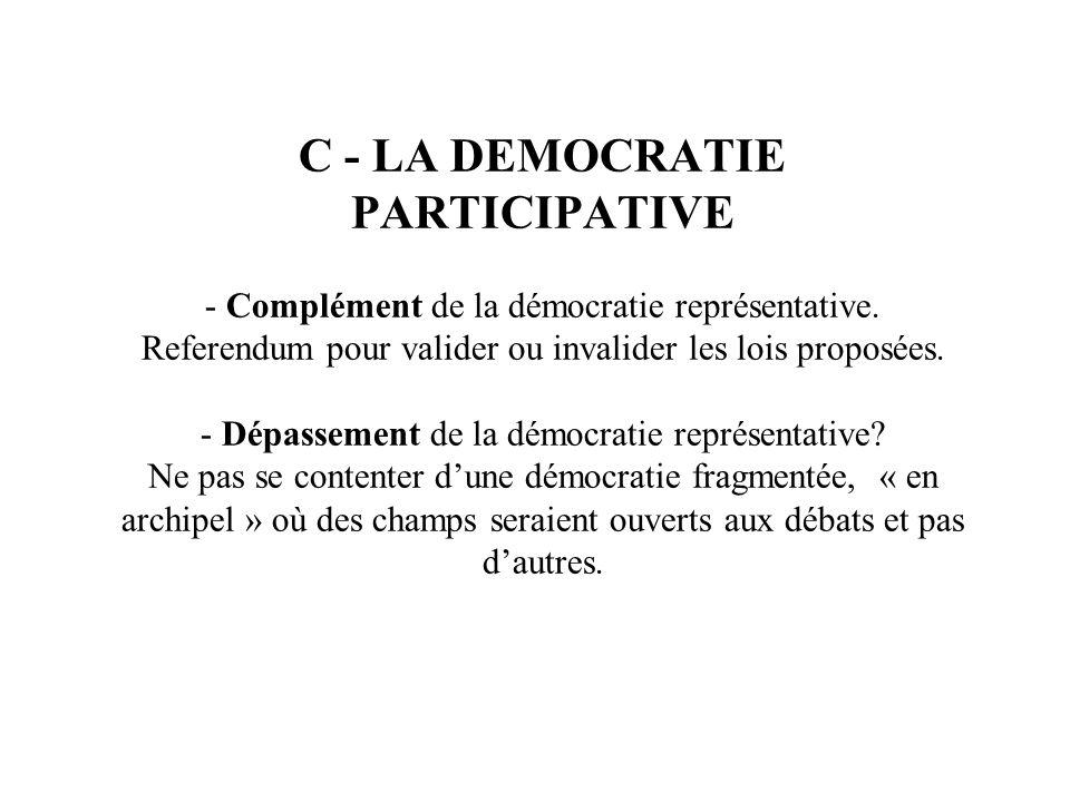 C - LA DEMOCRATIE PARTICIPATIVE - Complément de la démocratie représentative. Referendum pour valider ou invalider les lois proposées. - Dépassement d