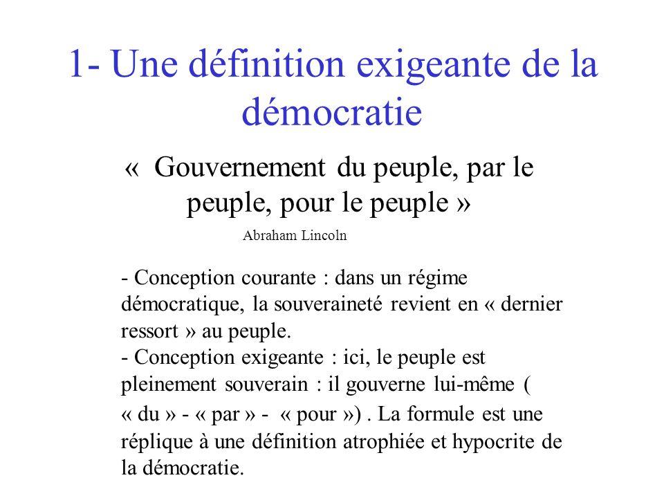 1- Une définition exigeante de la démocratie « Gouvernement du peuple, par le peuple, pour le peuple » Abraham Lincoln - Conception courante : dans un