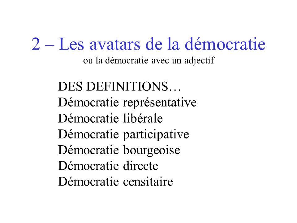 2 – Les avatars de la démocratie ou la démocratie avec un adjectif DES DEFINITIONS… Démocratie représentative Démocratie libérale Démocratie participa