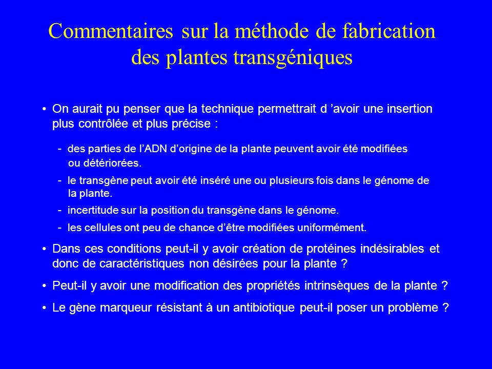 Commentaires sur la méthode de fabrication des plantes transgéniques On aurait pu penser que la technique permettrait d avoir une insertion plus contrôlée et plus précise : - des parties de lADN dorigine de la plante peuvent avoir été modifiées ou détériorées.