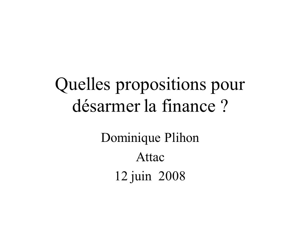 Quelles propositions pour désarmer la finance ? Dominique Plihon Attac 12 juin 2008