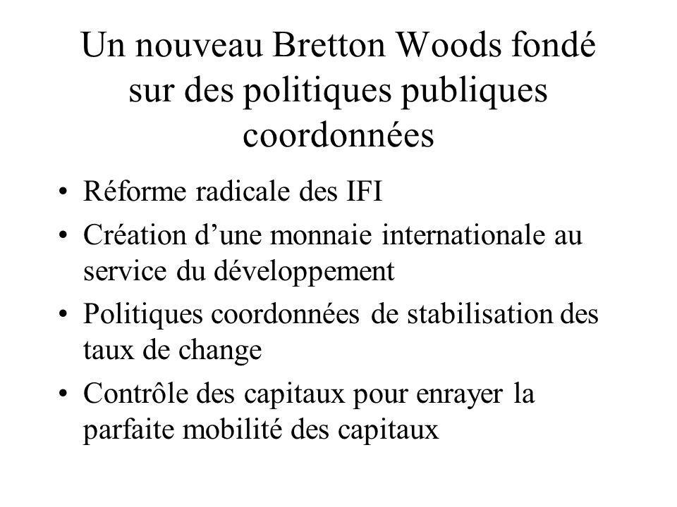 Un nouveau Bretton Woods fondé sur des politiques publiques coordonnées Réforme radicale des IFI Création dune monnaie internationale au service du dé