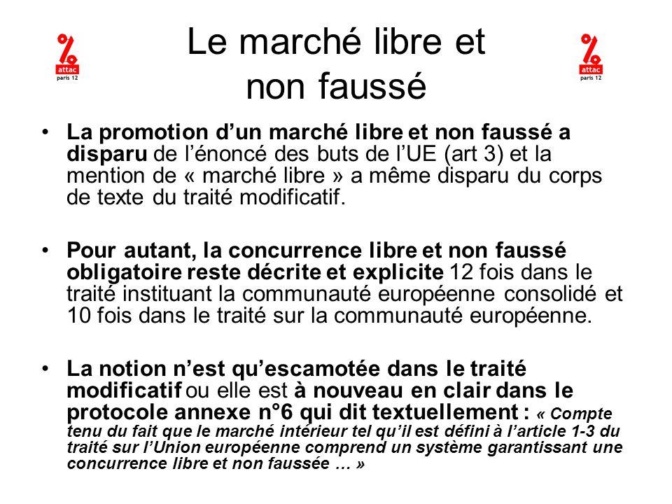 Le marché libre et non faussé La promotion dun marché libre et non faussé a disparu de lénoncé des buts de lUE (art 3) et la mention de « marché libre » a même disparu du corps de texte du traité modificatif.