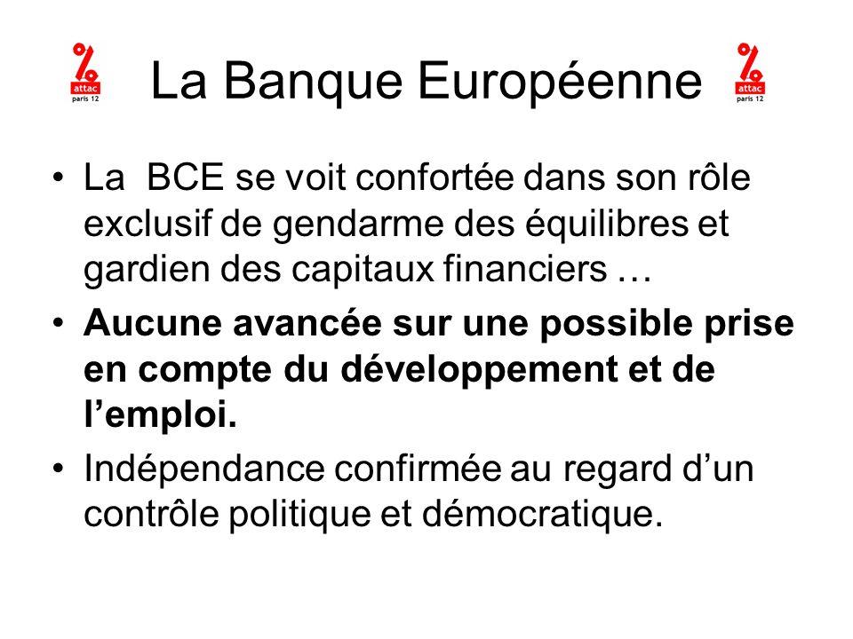 La Banque Européenne La BCE se voit confortée dans son rôle exclusif de gendarme des équilibres et gardien des capitaux financiers … Aucune avancée sur une possible prise en compte du développement et de lemploi.