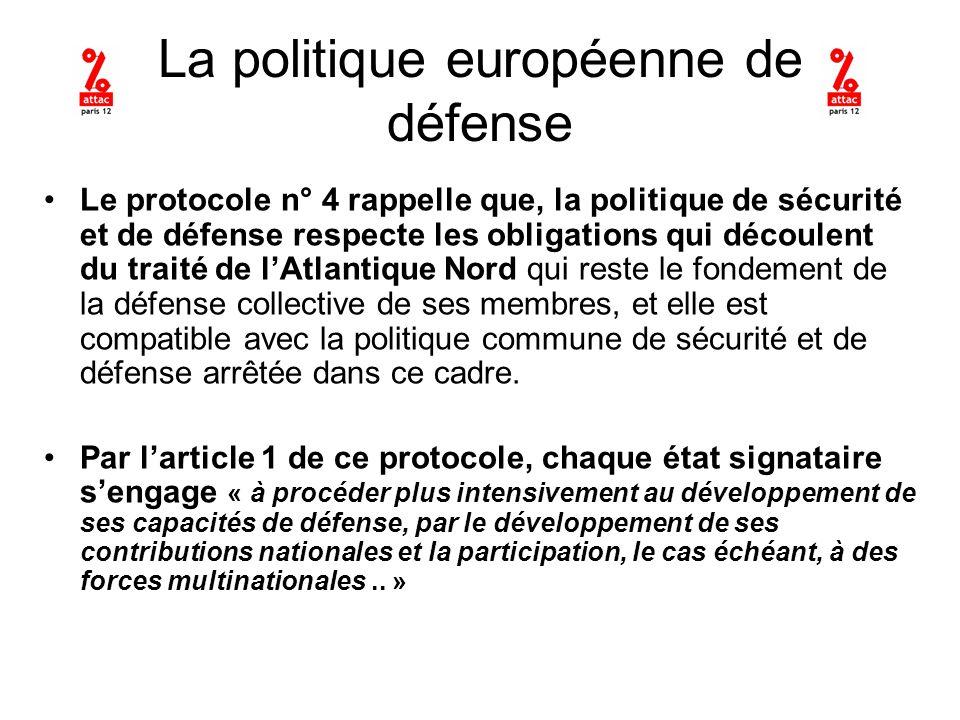 La politique européenne de défense Le protocole n° 4 rappelle que, la politique de sécurité et de défense respecte les obligations qui découlent du traité de lAtlantique Nord qui reste le fondement de la défense collective de ses membres, et elle est compatible avec la politique commune de sécurité et de défense arrêtée dans ce cadre.