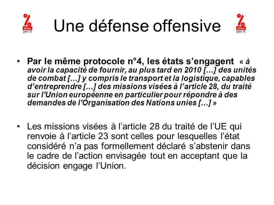 Une défense offensive Par le même protocole n°4, les états sengagent « à avoir la capacité de fournir, au plus tard en 2010 […] des unités de combat […] y compris le transport et la logistique, capables dentreprendre […] des missions visées à larticle 28, du traité sur l Union européenne en particulier pour répondre à des demandes de l Organisation des Nations unies […] » Les missions visées à larticle 28 du traité de lUE qui renvoie à larticle 23 sont celles pour lesquelles létat considéré na pas formellement déclaré sabstenir dans le cadre de laction envisagée tout en acceptant que la décision engage lUnion.