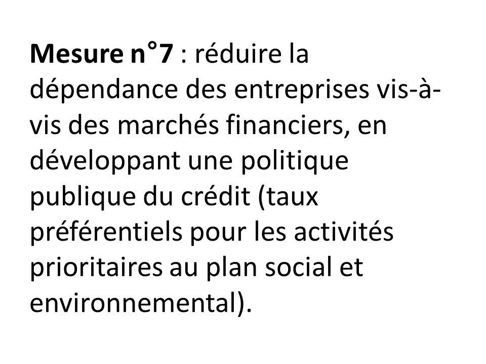 Mesure n°7 : réduire la dépendance des entreprises vis-à- vis des marchés financiers, en développant une politique publique du crédit (taux préférentiels pour les activités prioritaires au plan social et environnemental).