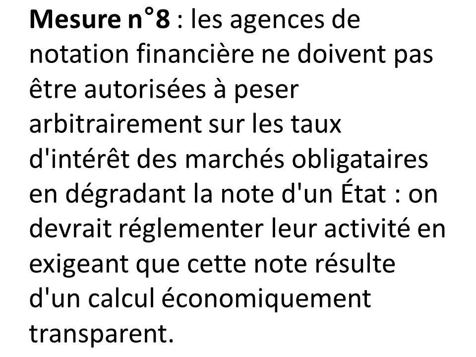 Mesure n°8 : les agences de notation financière ne doivent pas être autorisées à peser arbitrairement sur les taux d intérêt des marchés obligataires en dégradant la note d un État : on devrait réglementer leur activité en exigeant que cette note résulte d un calcul économiquement transparent.