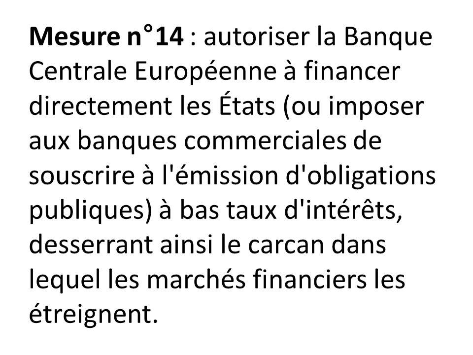 Mesure n°14 : autoriser la Banque Centrale Européenne à financer directement les États (ou imposer aux banques commerciales de souscrire à l émission d obligations publiques) à bas taux d intérêts, desserrant ainsi le carcan dans lequel les marchés financiers les étreignent.