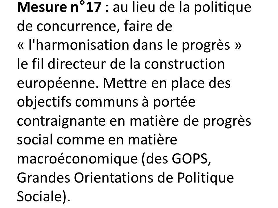 Mesure n°17 : au lieu de la politique de concurrence, faire de « l harmonisation dans le progrès » le fil directeur de la construction européenne.