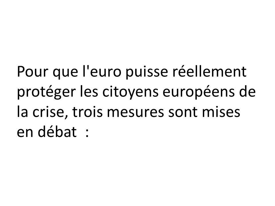 Pour que l euro puisse réellement protéger les citoyens européens de la crise, trois mesures sont mises en débat :