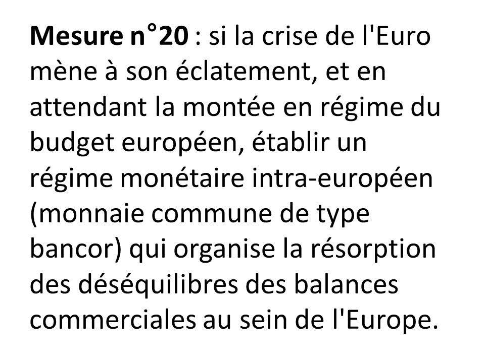 Mesure n°20 : si la crise de l Euro mène à son éclatement, et en attendant la montée en régime du budget européen, établir un régime monétaire intra-européen (monnaie commune de type bancor) qui organise la résorption des déséquilibres des balances commerciales au sein de l Europe.