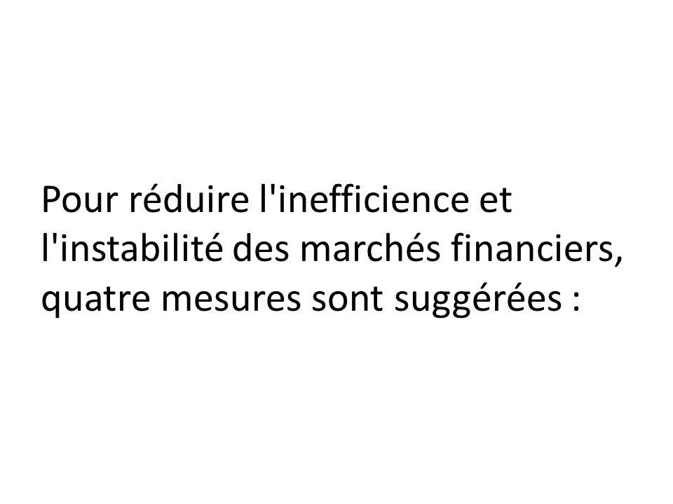 Pour réduire l inefficience et l instabilité des marchés financiers, quatre mesures sont suggérées :