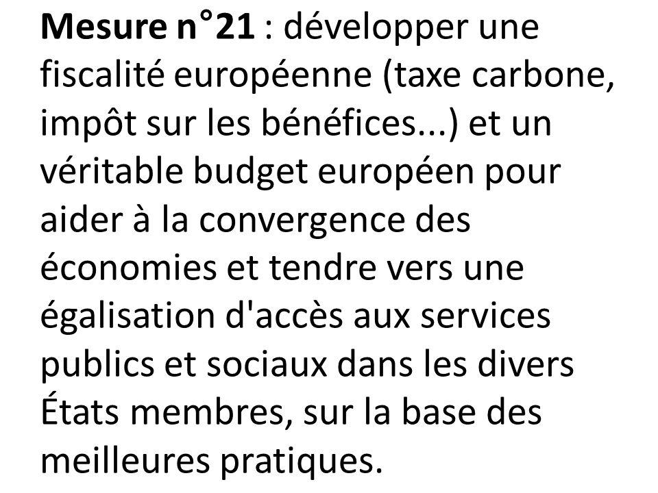 Mesure n°21 : développer une fiscalité européenne (taxe carbone, impôt sur les bénéfices...) et un véritable budget européen pour aider à la convergence des économies et tendre vers une égalisation d accès aux services publics et sociaux dans les divers États membres, sur la base des meilleures pratiques.