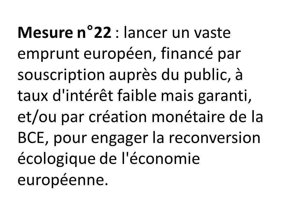 Mesure n°22 : lancer un vaste emprunt européen, financé par souscription auprès du public, à taux d intérêt faible mais garanti, et/ou par création monétaire de la BCE, pour engager la reconversion écologique de l économie européenne.