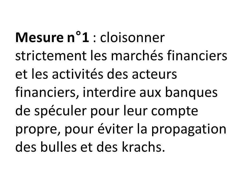 Mesure n°1 : cloisonner strictement les marchés financiers et les activités des acteurs financiers, interdire aux banques de spéculer pour leur compte propre, pour éviter la propagation des bulles et des krachs.