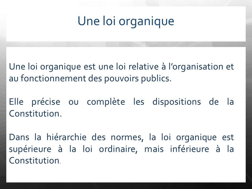 Une loi organique Une loi organique est une loi relative à lorganisation et au fonctionnement des pouvoirs publics. Elle précise ou complète les dispo