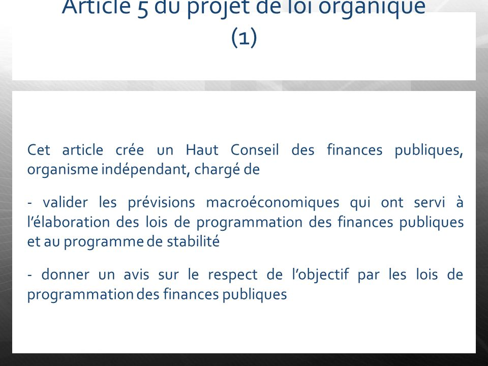 Article 5 du projet de loi organique (1) Cet article crée un Haut Conseil des finances publiques, organisme indépendant, chargé de - valider les prévi