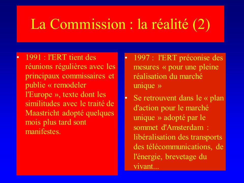La Commission : la réalité (2) 1991 : l ERT tient des réunions régulières avec les principaux commissaires et publie « remodeler l Europe », texte dont les similitudes avec le traité de Maastricht adopté quelques mois plus tard sont manifestes.