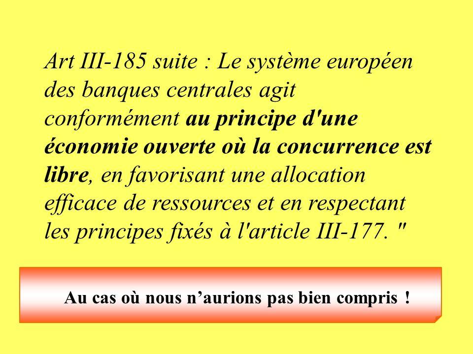 Art III-185 suite : Le système européen des banques centrales agit conformément au principe d'une économie ouverte où la concurrence est libre, en fav
